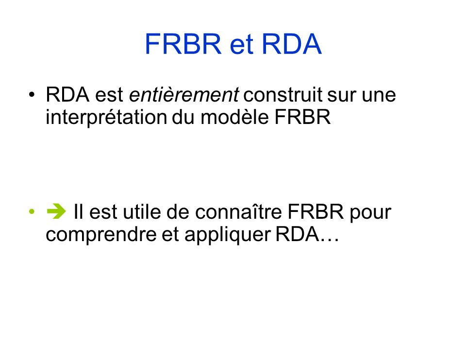 FRBR et RDA RDA est entièrement construit sur une interprétation du modèle FRBR.  Il est utile de connaître FRBR pour comprendre et appliquer RDA…