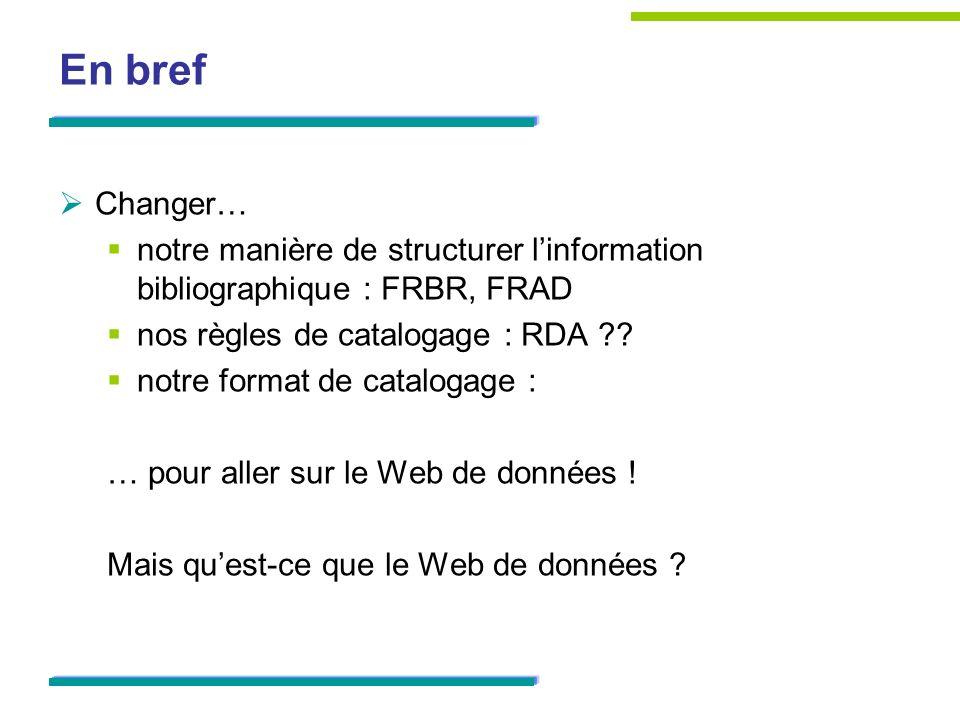 En bref Changer… notre manière de structurer l'information bibliographique : FRBR, FRAD. nos règles de catalogage : RDA