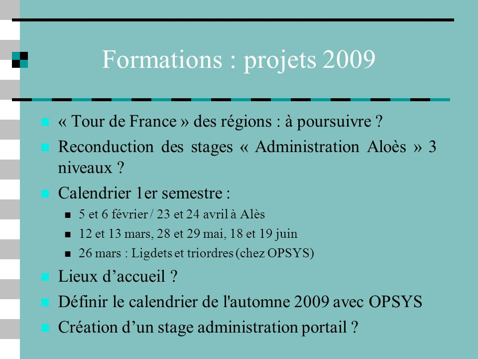 Formations : projets 2009 « Tour de France » des régions : à poursuivre Reconduction des stages « Administration Aloès » 3 niveaux