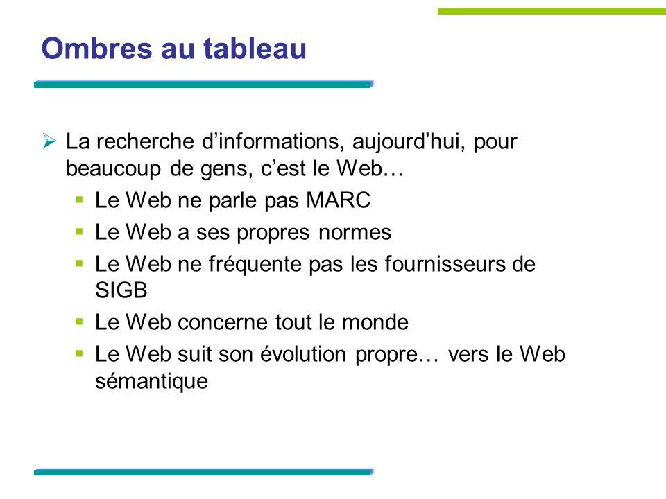 Ombres au tableauLa recherche d'informations, aujourd'hui, pour beaucoup de gens, c'est le Web… Le Web ne parle pas MARC.