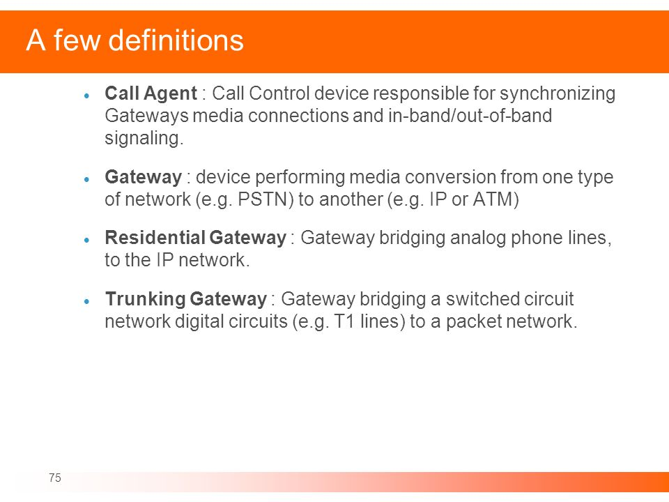 A few definitionsCall Agent : Call Control device responsible for synchronizing Gateways media connections and in-band/out-of-band signaling.