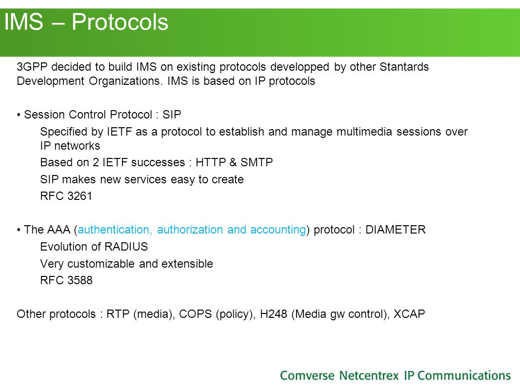 IMS – Protocols 3GPP decided to build IMS on existing protocols developped by other Stantards Development Organizations. IMS is based on IP protocols.