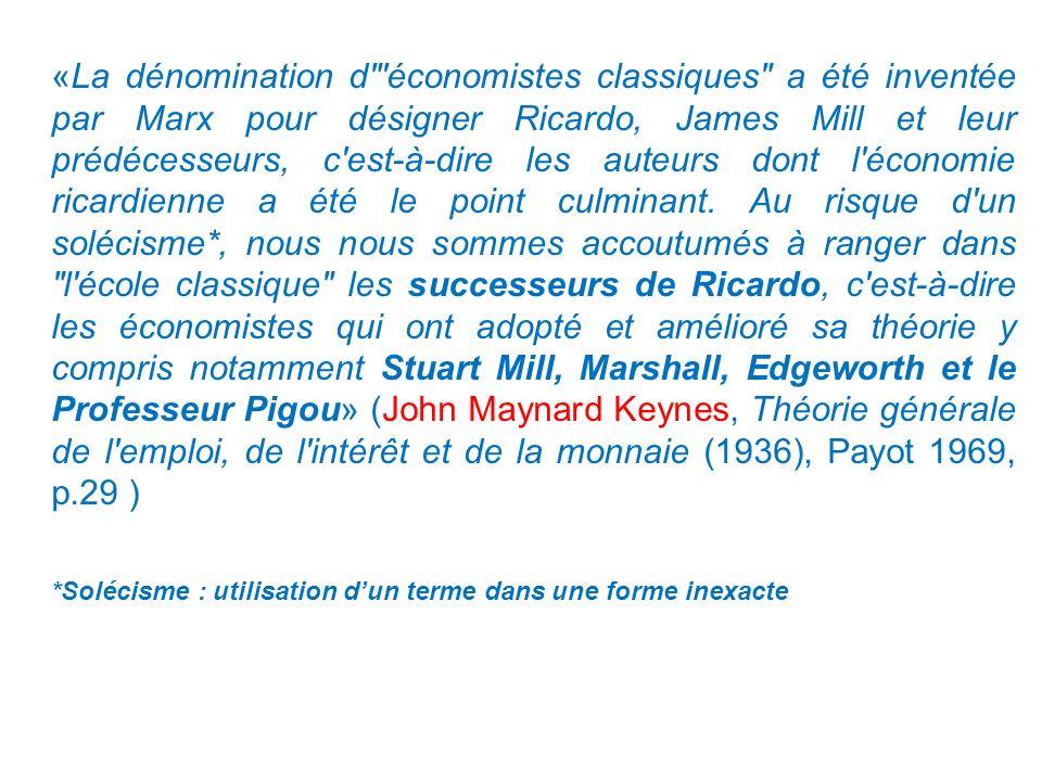 «La dénomination d économistes classiques a été inventée par Marx pour désigner Ricardo, James Mill et leur prédécesseurs, c est-à-dire les auteurs dont l économie ricardienne a été le point culminant. Au risque d un solécisme*, nous nous sommes accoutumés à ranger dans l école classique les successeurs de Ricardo, c est-à-dire les économistes qui ont adopté et amélioré sa théorie y compris notamment Stuart Mill, Marshall, Edgeworth et le Professeur Pigou» (John Maynard Keynes, Théorie générale de l emploi, de l intérêt et de la monnaie (1936), Payot 1969, p.29 )