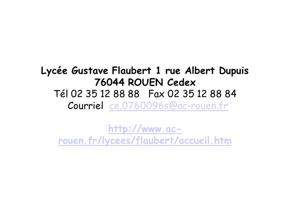 Lycée Gustave Flaubert 1 rue Albert Dupuis 76044 ROUEN Cedex Tél 02 35 12 88 88 Fax 02 35 12 88 84 Courriel ce.0760096s@ac-rouen.fr http://www.ac-rouen.fr/lycees/flaubert/accueil.htm