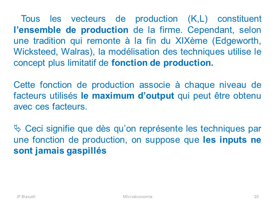 Tous les vecteurs de production (K,L) constituent l'ensemble de production de la firme. Cependant, selon une tradition qui remonte à la fin du XIXème (Edgeworth, Wicksteed, Walras), la modélisation des techniques utilise le concept plus limitatif de fonction de production.