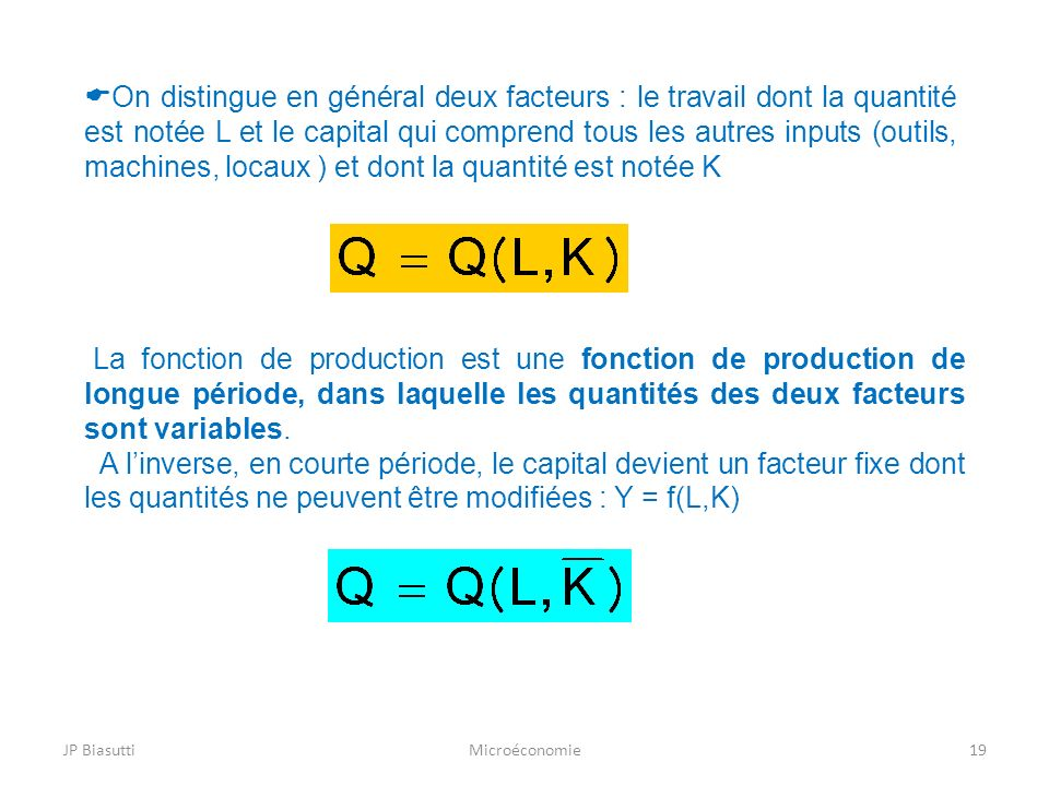 On distingue en général deux facteurs : le travail dont la quantité est notée L et le capital qui comprend tous les autres inputs (outils, machines, locaux ) et dont la quantité est notée K