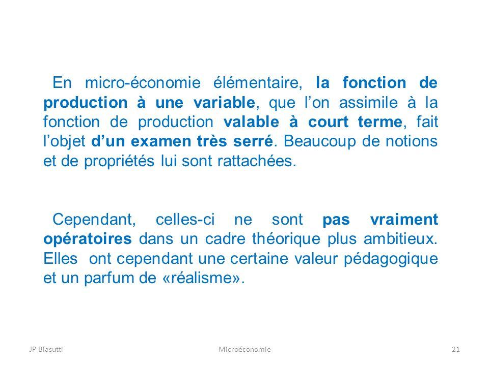En micro-économie élémentaire, la fonction de production à une variable, que l'on assimile à la fonction de production valable à court terme, fait l'objet d'un examen très serré. Beaucoup de notions et de propriétés lui sont rattachées.