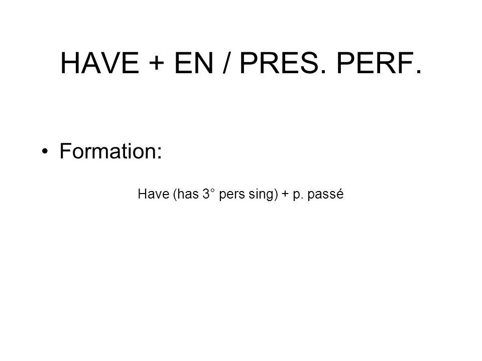 HAVE + EN / PRES. PERF. Formation: Have (has 3° pers sing) + p. passé
