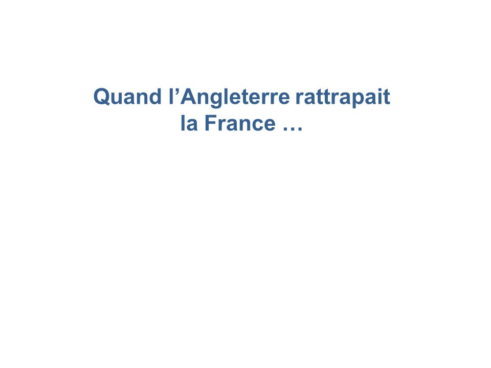 Quand l'Angleterre rattrapait la France …