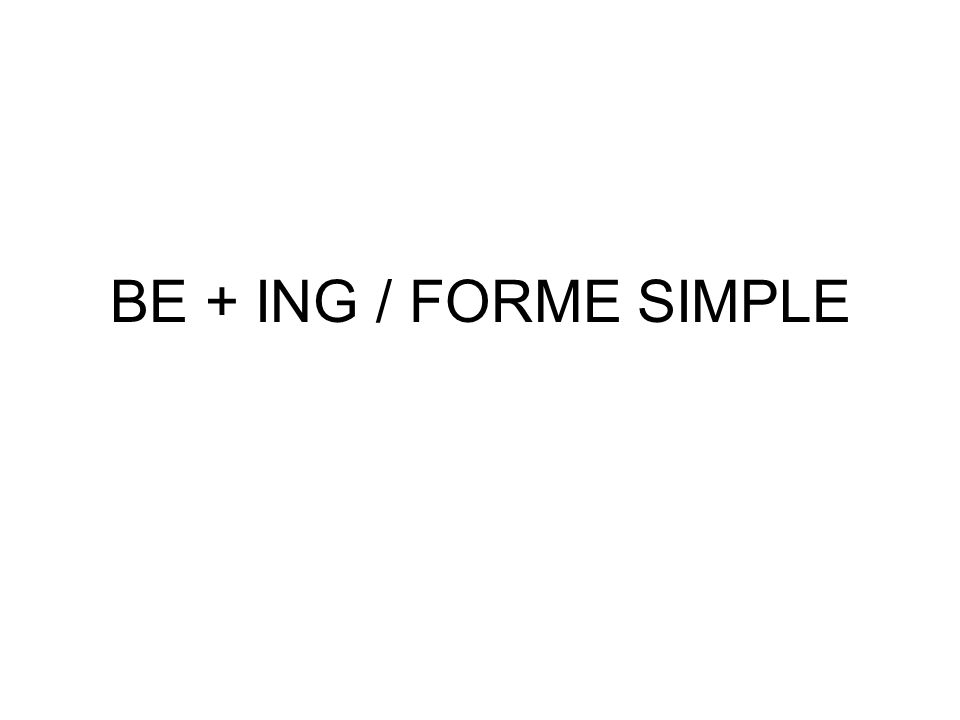 BE + ING / FORME SIMPLE