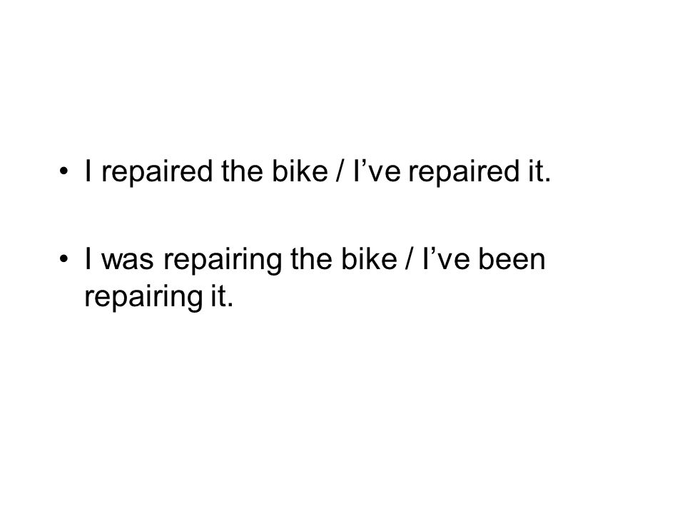 I repaired the bike / I've repaired it.