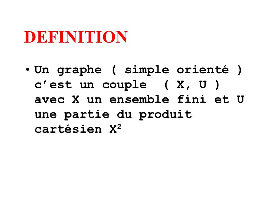 DEFINITION Un graphe ( simple orienté ) c'est un couple ( X, U ) avec X un ensemble fini et U une partie du produit cartésien X2.