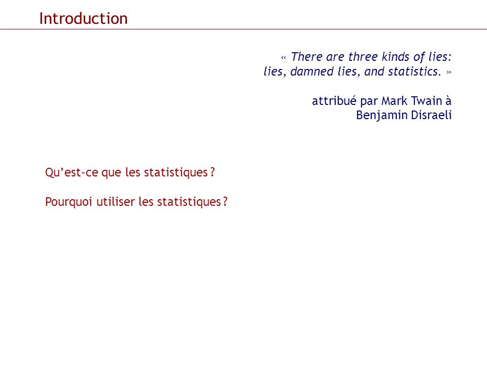 Introduction « There are three kinds of lies: lies, damned lies, and statistics. » attribué par Mark Twain à Benjamin Disraeli.