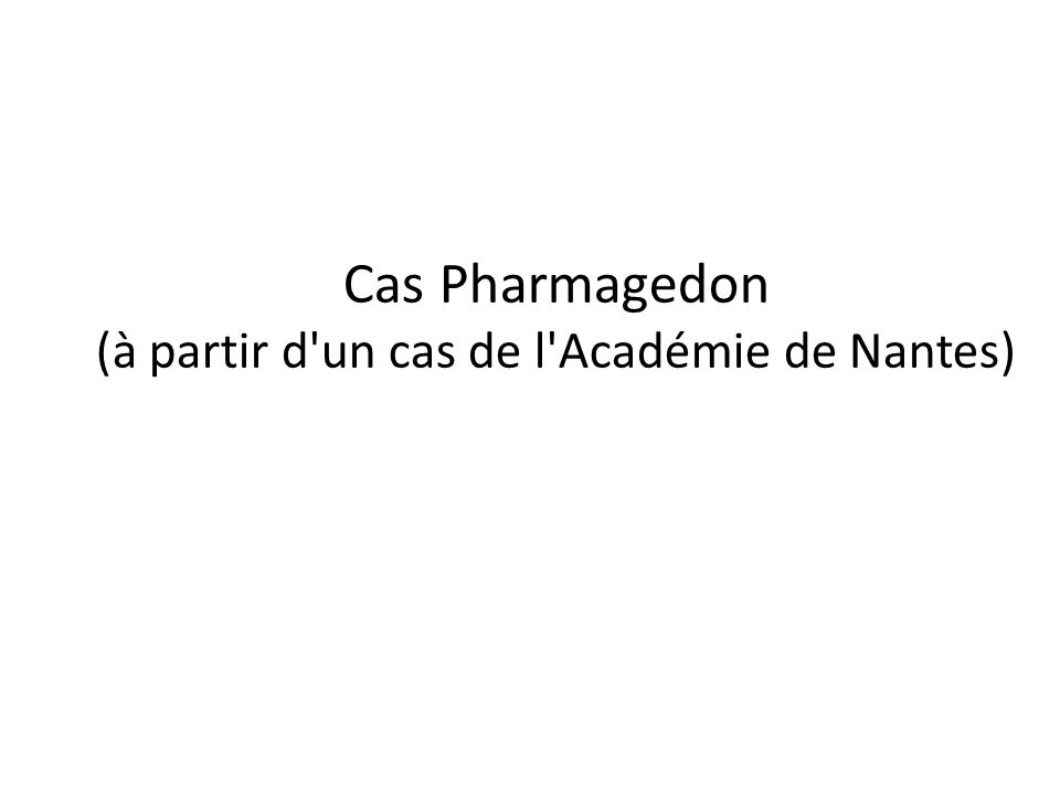 Cas Pharmagedon (à partir d un cas de l Académie de Nantes)