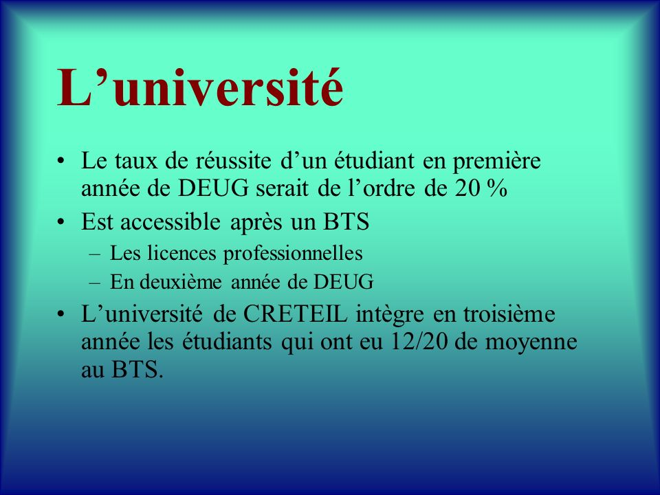 L'université Le taux de réussite d'un étudiant en première année de DEUG serait de l'ordre de 20 % Est accessible après un BTS.