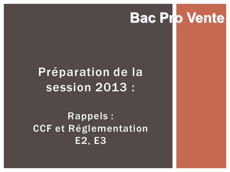 Bac Pro Vente Préparation de la session 2013 : Rappels : CCF et Réglementation E2, E3