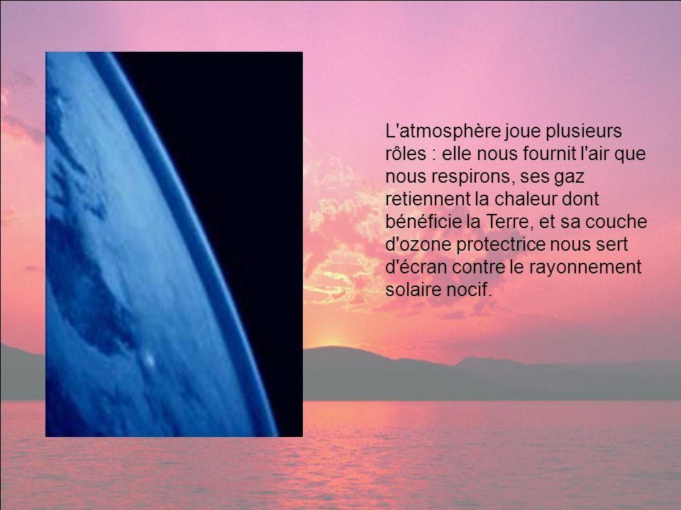 L atmosphère joue plusieurs rôles : elle nous fournit l air que nous respirons, ses gaz retiennent la chaleur dont bénéficie la Terre, et sa couche d ozone protectrice nous sert d écran contre le rayonnement solaire nocif.