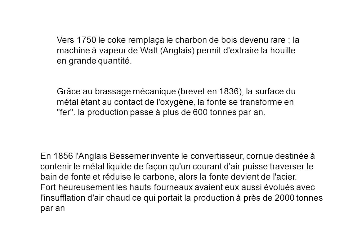 Vers 1750 le coke remplaça le charbon de bois devenu rare ; la machine à vapeur de Watt (Anglais) permit d extraire la houille en grande quantité.