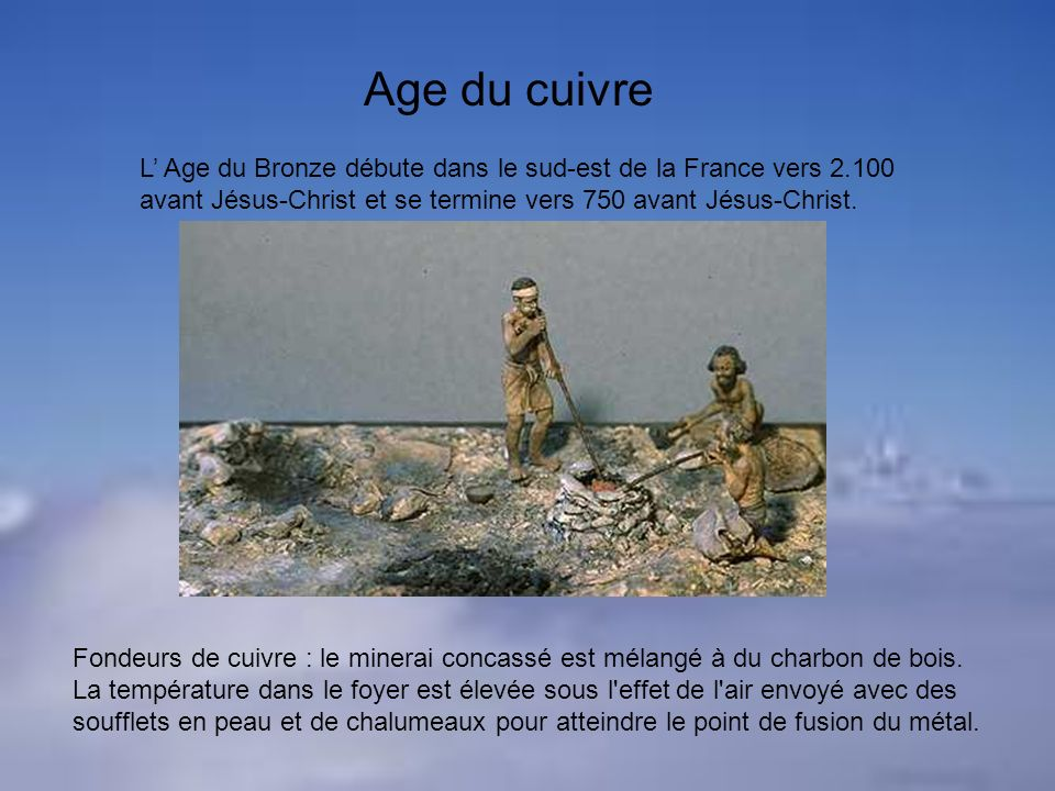 Age du cuivre L' Age du Bronze débute dans le sud-est de la France vers 2.100 avant Jésus-Christ et se termine vers 750 avant Jésus-Christ.