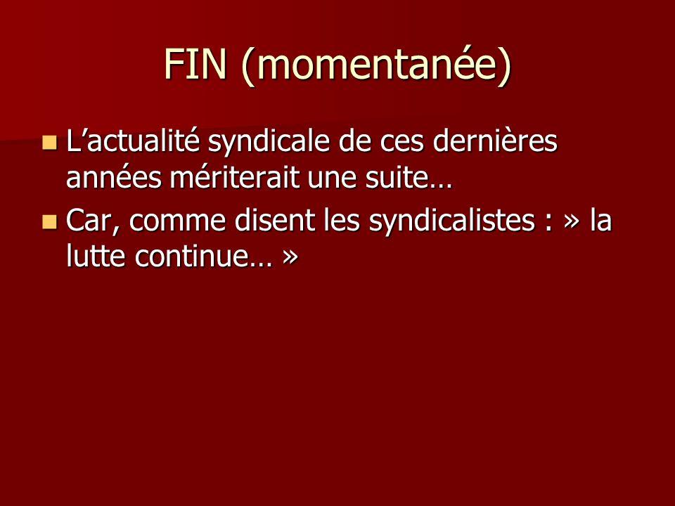 FIN (momentanée) L'actualité syndicale de ces dernières années mériterait une suite… Car, comme disent les syndicalistes : » la lutte continue… »