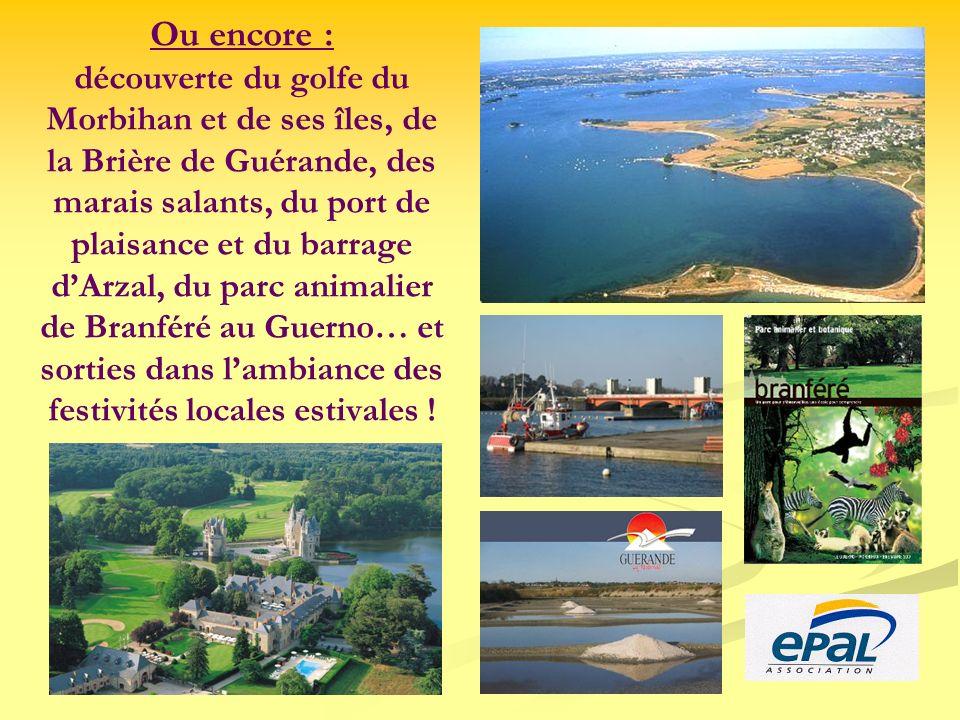 Ou encore : découverte du golfe du Morbihan et de ses îles, de la Brière de Guérande, des marais salants, du port de plaisance et du barrage d'Arzal, du parc animalier de Branféré au Guerno… et sorties dans l'ambiance des festivités locales estivales !
