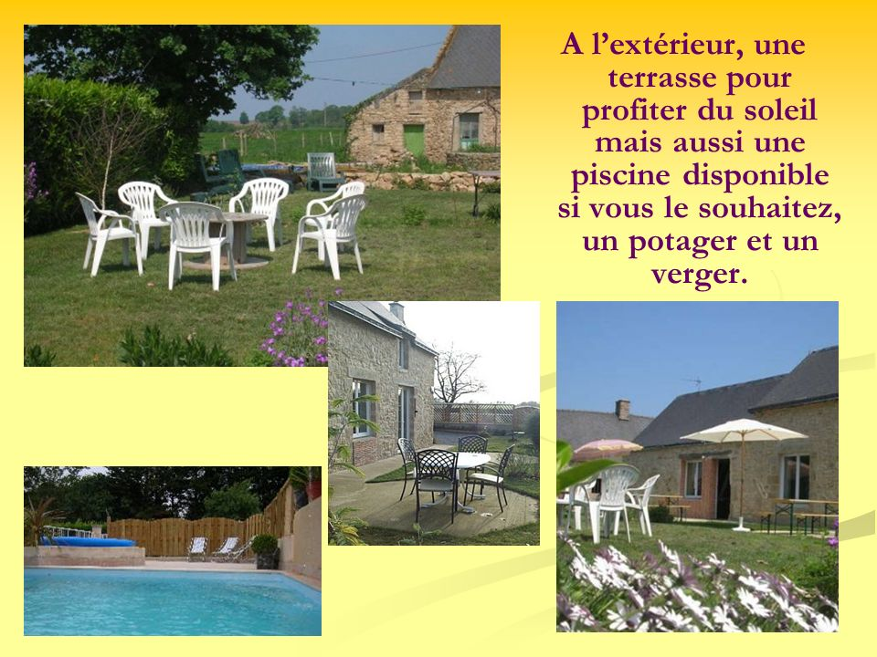 A l'extérieur, une terrasse pour profiter du soleil mais aussi une piscine disponible si vous le souhaitez, un potager et un verger.