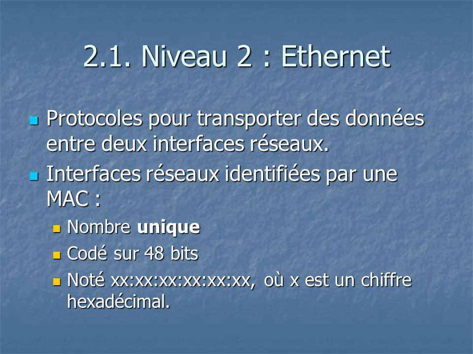 2.1. Niveau 2 : Ethernet Protocoles pour transporter des données entre deux interfaces réseaux. Interfaces réseaux identifiées par une MAC :
