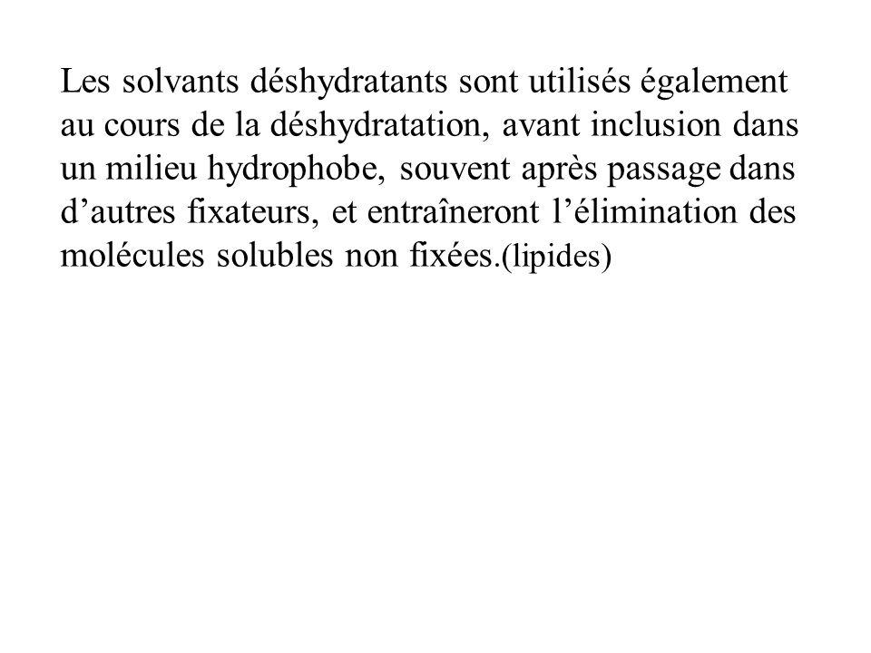Les solvants déshydratants sont utilisés également au cours de la déshydratation, avant inclusion dans un milieu hydrophobe, souvent après passage dans d'autres fixateurs, et entraîneront l'élimination des molécules solubles non fixées.(lipides)