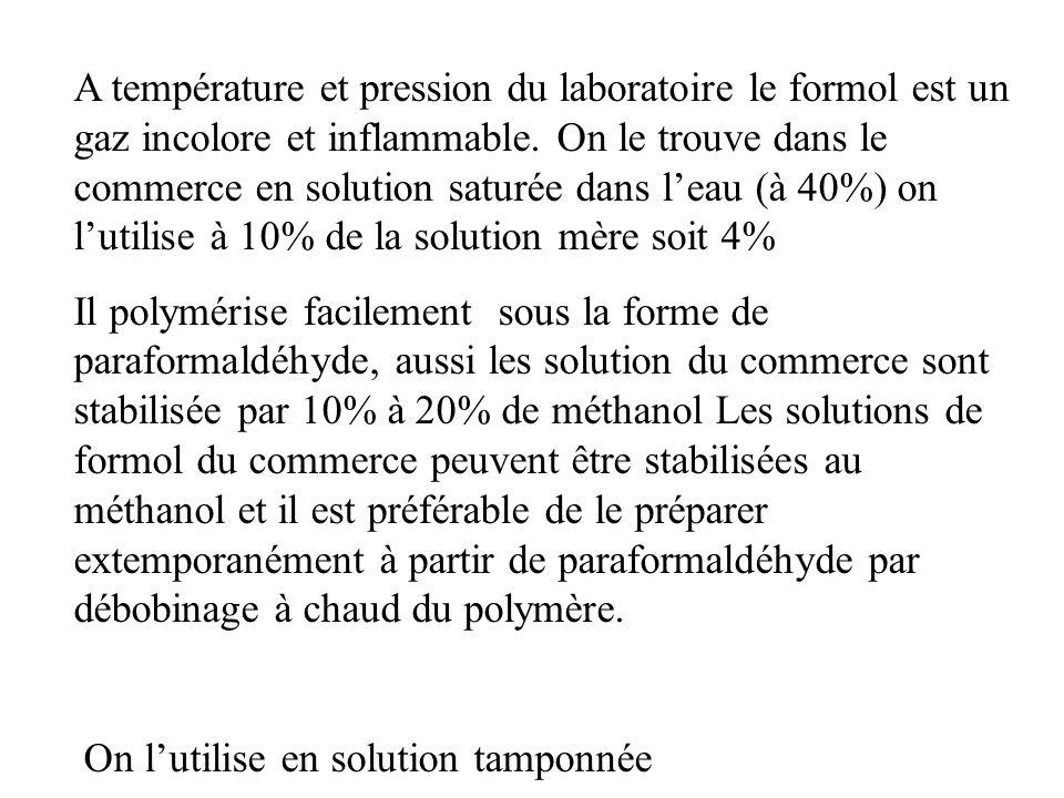 A température et pression du laboratoire le formol est un gaz incolore et inflammable. On le trouve dans le commerce en solution saturée dans l'eau (à 40%) on l'utilise à 10% de la solution mère soit 4%