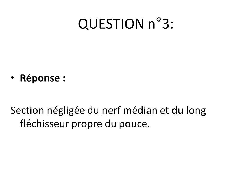 QUESTION n°3: Réponse : Section négligée du nerf médian et du long fléchisseur propre du pouce.