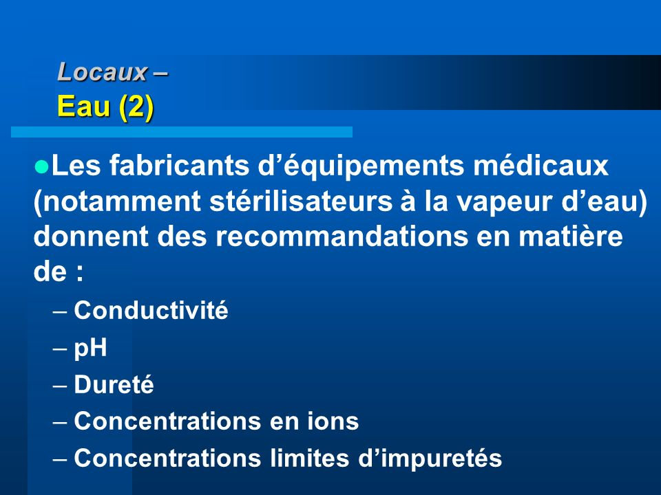Locaux – Eau (2) Les fabricants d'équipements médicaux (notamment stérilisateurs à la vapeur d'eau) donnent des recommandations en matière de :