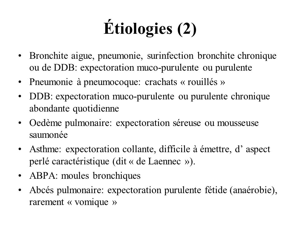 Étiologies (2) Bronchite aigue, pneumonie, surinfection bronchite chronique ou de DDB: expectoration muco-purulente ou purulente.