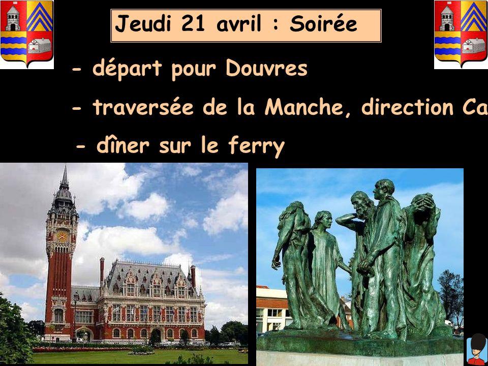 Jeudi 21 avril : Soirée - départ pour Douvres. - traversée de la Manche, direction Calais.