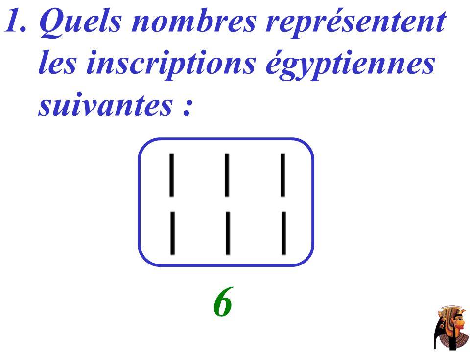 6 Quels nombres représentent les inscriptions égyptiennes suivantes :