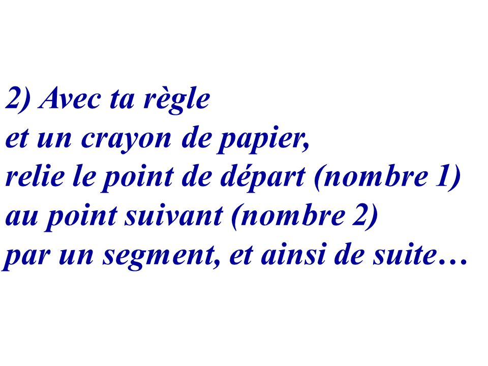 2) Avec ta règle et un crayon de papier, relie le point de départ (nombre 1) au point suivant (nombre 2)