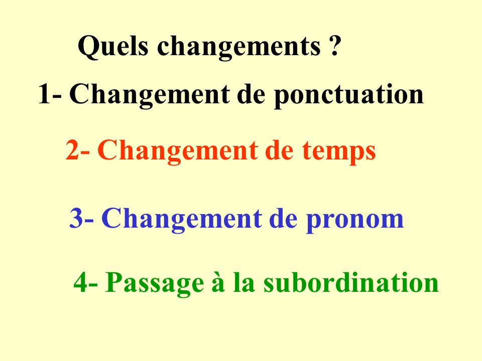 Quels changements 1- Changement de ponctuation. 2- Changement de temps. 3- Changement de pronom.