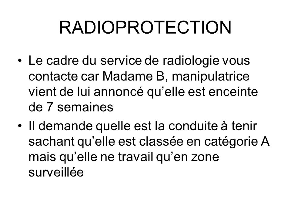 RADIOPROTECTION Le cadre du service de radiologie vous contacte car Madame B, manipulatrice vient de lui annoncé qu'elle est enceinte de 7 semaines.