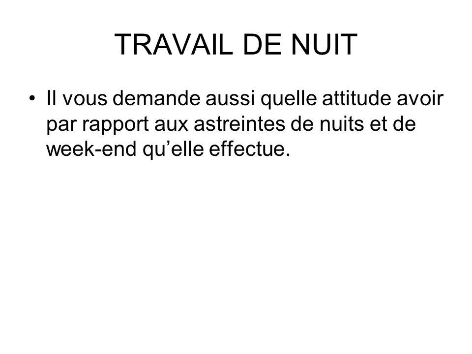 TRAVAIL DE NUIT Il vous demande aussi quelle attitude avoir par rapport aux astreintes de nuits et de week-end qu'elle effectue.