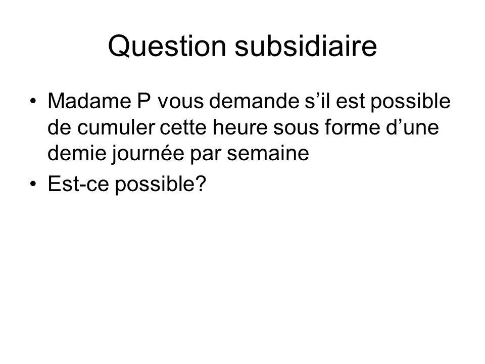 Question subsidiaire Madame P vous demande s'il est possible de cumuler cette heure sous forme d'une demie journée par semaine.