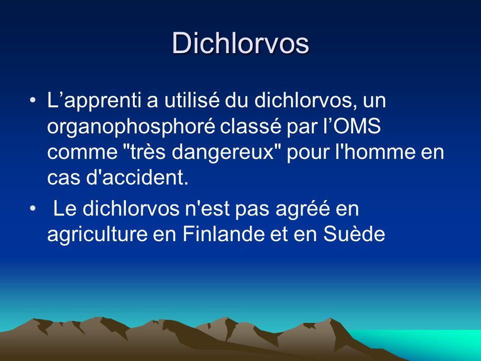 Dichlorvos L'apprenti a utilisé du dichlorvos, un organophosphoré classé par l'OMS comme très dangereux pour l homme en cas d accident.