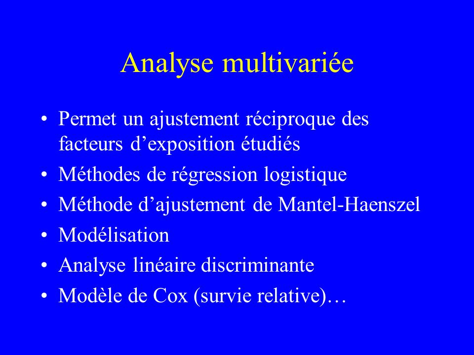 Analyse multivariée Permet un ajustement réciproque des facteurs d'exposition étudiés. Méthodes de régression logistique.