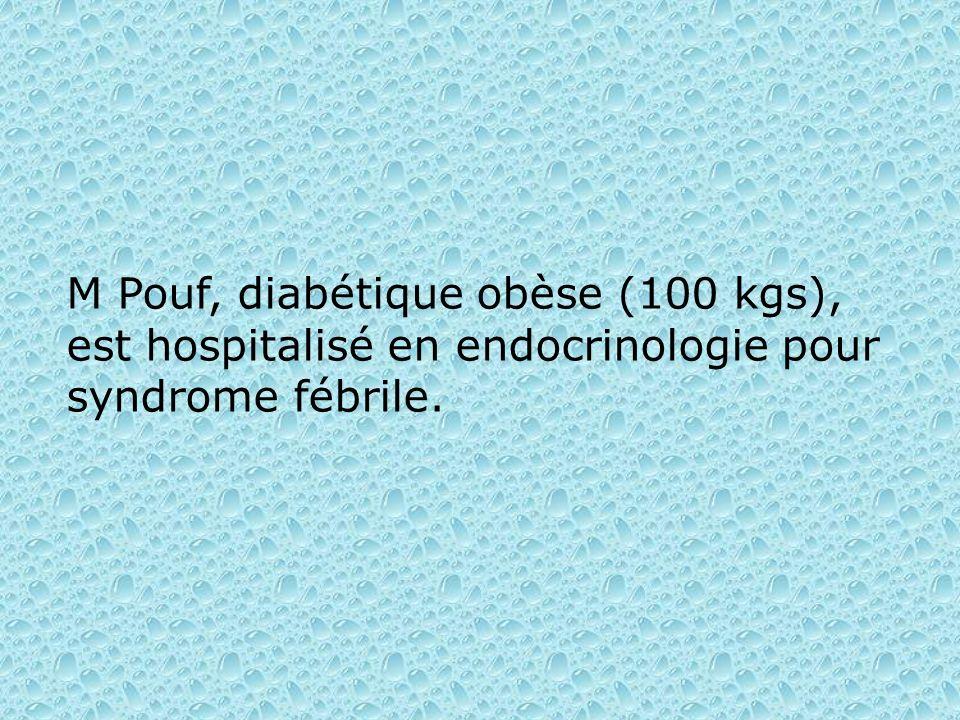 M Pouf, diabétique obèse (100 kgs), est hospitalisé en endocrinologie pour syndrome fébrile.
