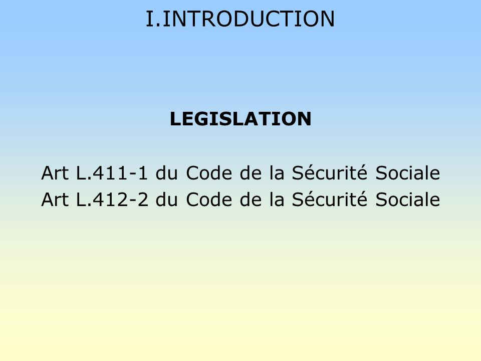 I.INTRODUCTION LEGISLATION Art L.411-1 du Code de la Sécurité Sociale