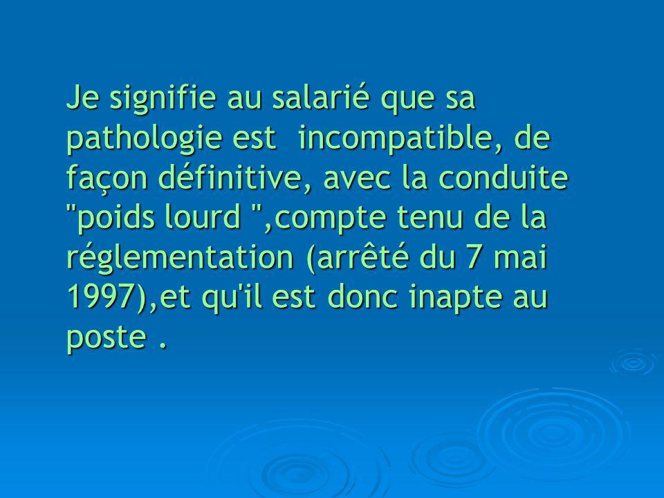 Je signifie au salarié que sa pathologie est incompatible, de façon définitive, avec la conduite poids lourd ,compte tenu de la réglementation (arrêté du 7 mai 1997),et qu il est donc inapte au poste .