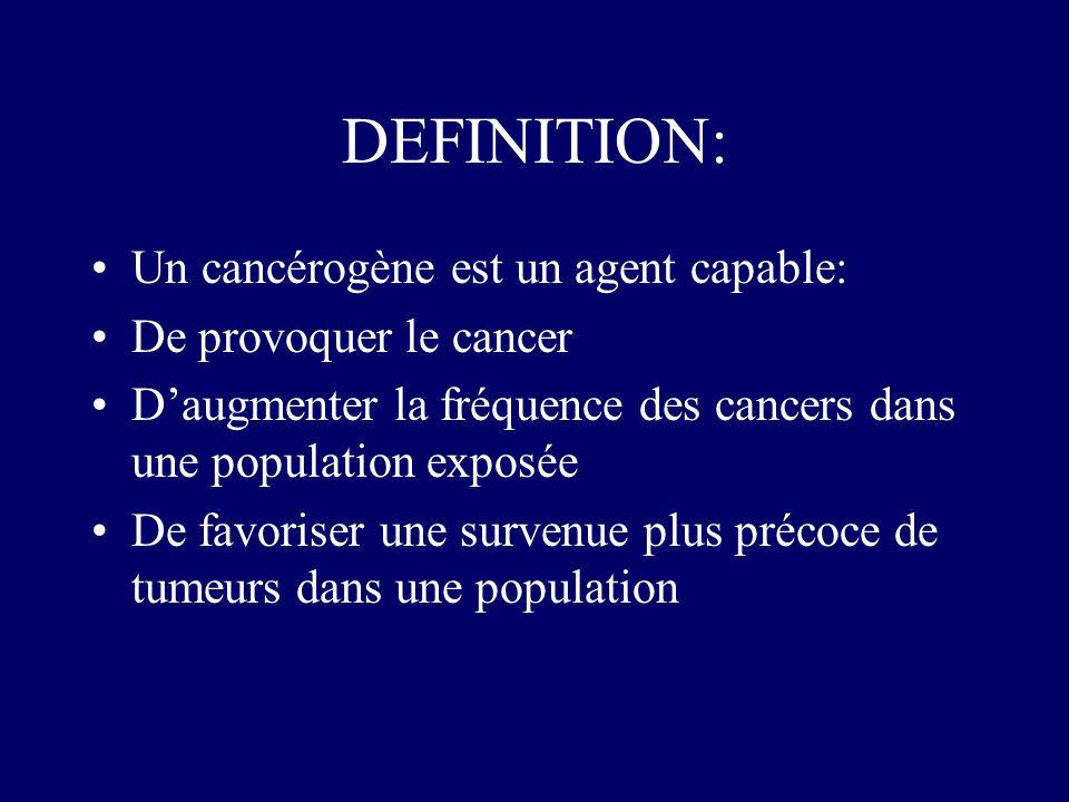 DEFINITION: Un cancérogène est un agent capable: