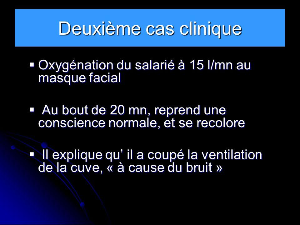Deuxième cas clinique Oxygénation du salarié à 15 l/mn au masque facial. Au bout de 20 mn, reprend une conscience normale, et se recolore.