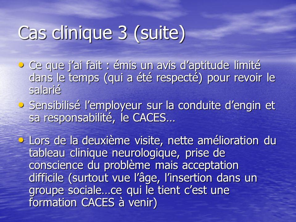 Cas clinique 3 (suite) Ce que j'ai fait : émis un avis d'aptitude limité dans le temps (qui a été respecté) pour revoir le salarié.
