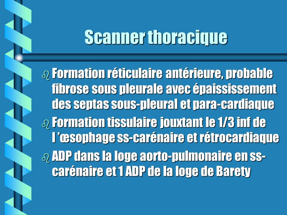 Scanner thoracique Formation réticulaire antérieure, probable fibrose sous pleurale avec épaississement des septas sous-pleural et para-cardiaque.