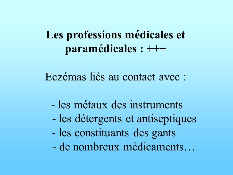 Les professions médicales et paramédicales : +++ Eczémas liés au contact avec : - les métaux des instruments - les détergents et antiseptiques - les constituants des gants - de nombreux médicaments…