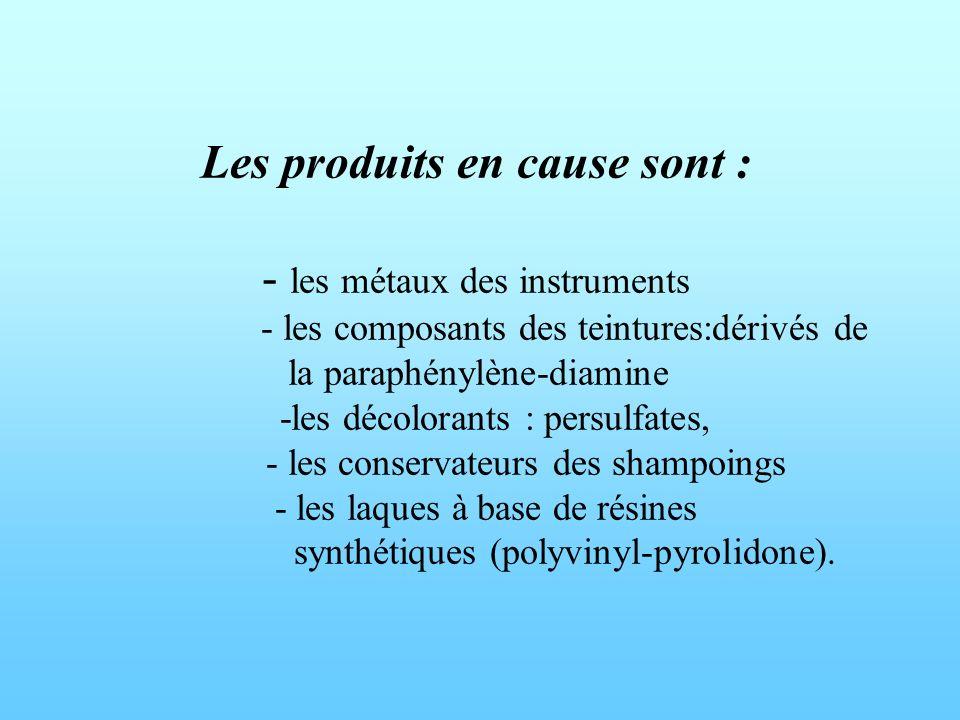 Les produits en cause sont : - les métaux des instruments - les composants des teintures:dérivés de la paraphénylène-diamine -les décolorants : persulfates, - les conservateurs des shampoings - les laques à base de résines synthétiques (polyvinyl-pyrolidone).